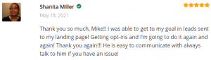 Extreme Lead Program Review: Thank you so much, Mike!! I was able to get to my goal in leads sent to my landing page! Getting opt-ins and I'm going to do it again and again! Thank you again!!! He is easy to communicate with always talk to him if you have an issue!