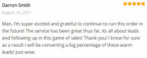 Extreme Lead Program Review: Man, I'm super excited and grateful to continue to run this order in the future! The service has been great thus far, its all about leads and following up in this game of sales! Thank you! I know for sure as a result I will be converting a big percentage of these warm leads! Just wow.