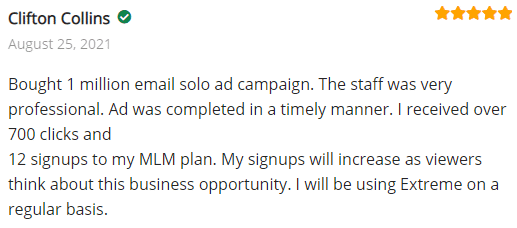 Bought 1 million email solo ad campaign. The staff was very professional. Ad was completed in a timely manner. I received over 700 clicks and 12 signups to my MLM plan. My signups will increase as viewers think about this business opportunity. I will be using Extreme on a regular basis.