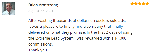 Extreme Lead Program Testimonial/Review: After wasting thousands  of dollars on useless solo ads. It was a pleasure to finally find a company that finally delivered on what they promise, In the first 2 days of using the Extreme Lead System I was rewarded with a $1,000 commissions. Thank you.