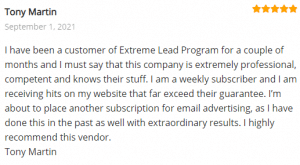 Extreme Lead Program Reviews: I have been a customer of Extreme Lead Program for a couple of months and I must say that this company is extremely professional, competent and knows their stuff. I am a weekly subscriber and I am receiving hits on my website that far exceed their guarantee. I'm about to place another subscription for email advertising, as I have done this in the past as well with extraordinary results. I highly recommend this vendor. Tony Martin