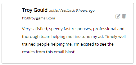 Very satisfied, speedy fast responses, professional and thorough team helping me fine tune my ad. Timely well trained people helping me. I'm excited to see the results from this email blast!